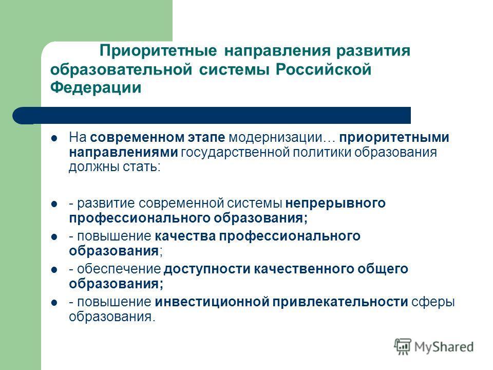 Приоритетные направления развития образовательной системы Российской Федерации На современном этапе модернизации… приоритетными направлениями государственной политики образования должны стать: - развитие современной системы непрерывного профессиональ