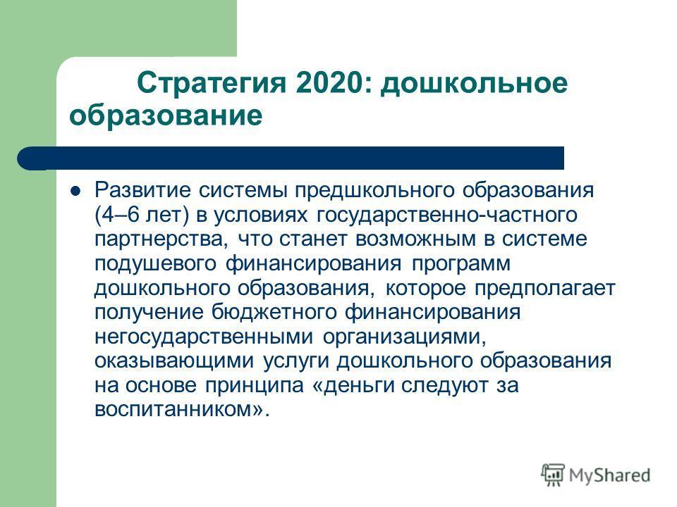 Стратегия 2020: дошкольное образование Развитие системы предшкольного образования (4–6 лет) в условиях государственно-частного партнерства, что станет возможным в системе подушевого финансирования программ дошкольного образования, которое предполагае