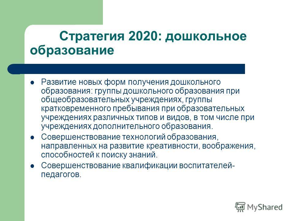 Стратегия 2020: дошкольное образование Развитие новых форм получения дошкольного образования: группы дошкольного образования при общеобразовательных учреждениях, группы кратковременного пребывания при образовательных учреждениях различных типов и вид