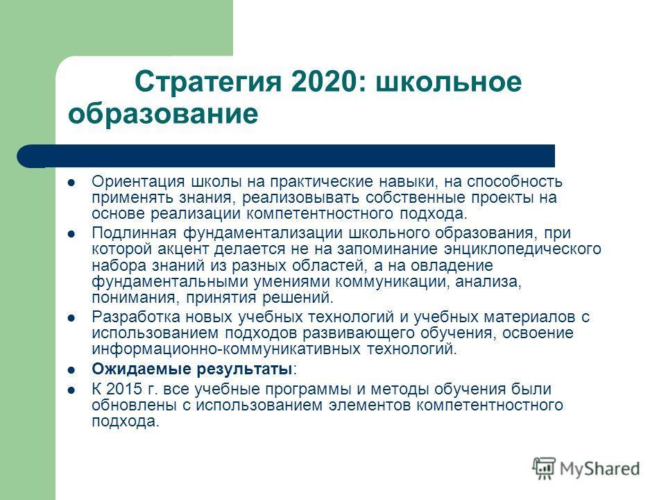 Стратегия 2020: школьное образование Ориентация школы на практические навыки, на способность применять знания, реализовывать собственные проекты на основе реализации компетентностного подхода. Подлинная фундаментализации школьного образования, при ко