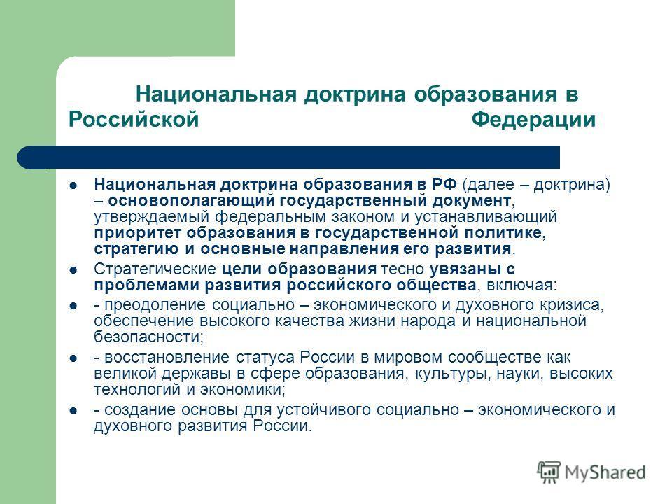 Национальная доктрина образования в Российской Федерации Национальная доктрина образования в РФ (далее – доктрина) – основополагающий государственный документ, утверждаемый федеральным законом и устанавливающий приоритет образования в государственной