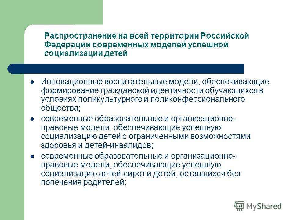 Распространение на всей территории Российской Федерации современных моделей успешной социализации детей Инновационные воспитательные модели, обеспечивающие формирование гражданской идентичности обучающихся в условиях поликультурного и поликонфессиона