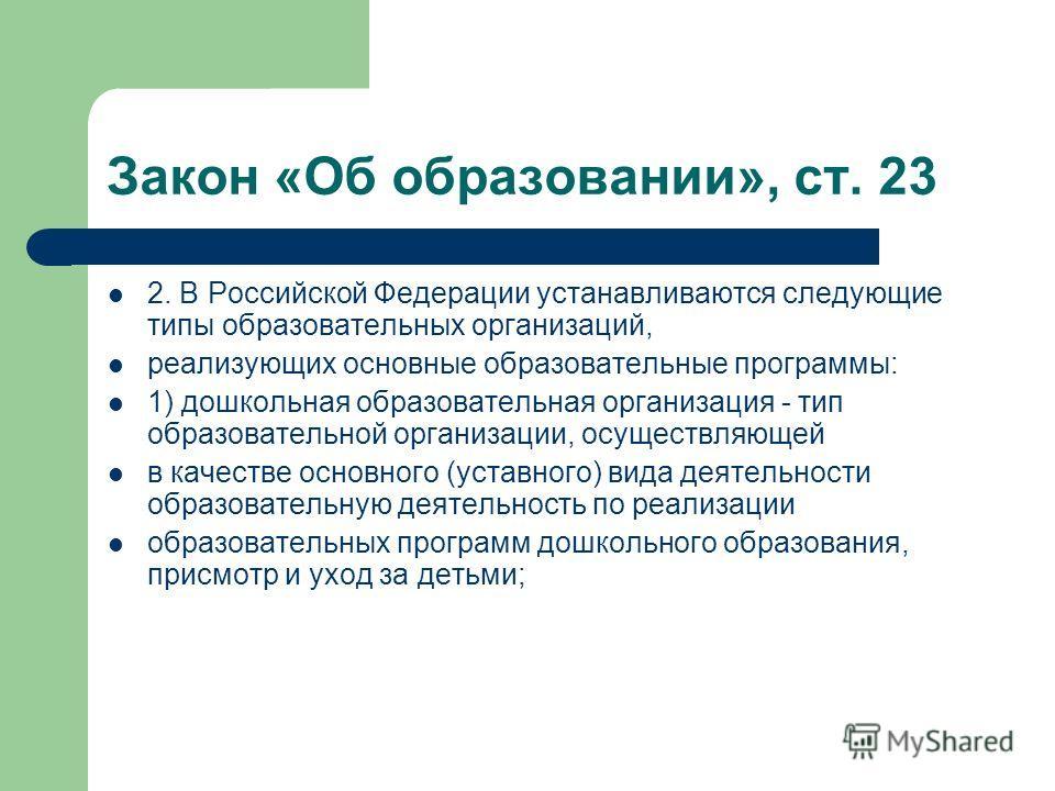 Закон «Об образовании», ст. 23 2. В Российской Федерации устанавливаются следующие типы образовательных организаций, реализующих основные образовательные программы: 1) дошкольная образовательная организация - тип образовательной организации, осуществ