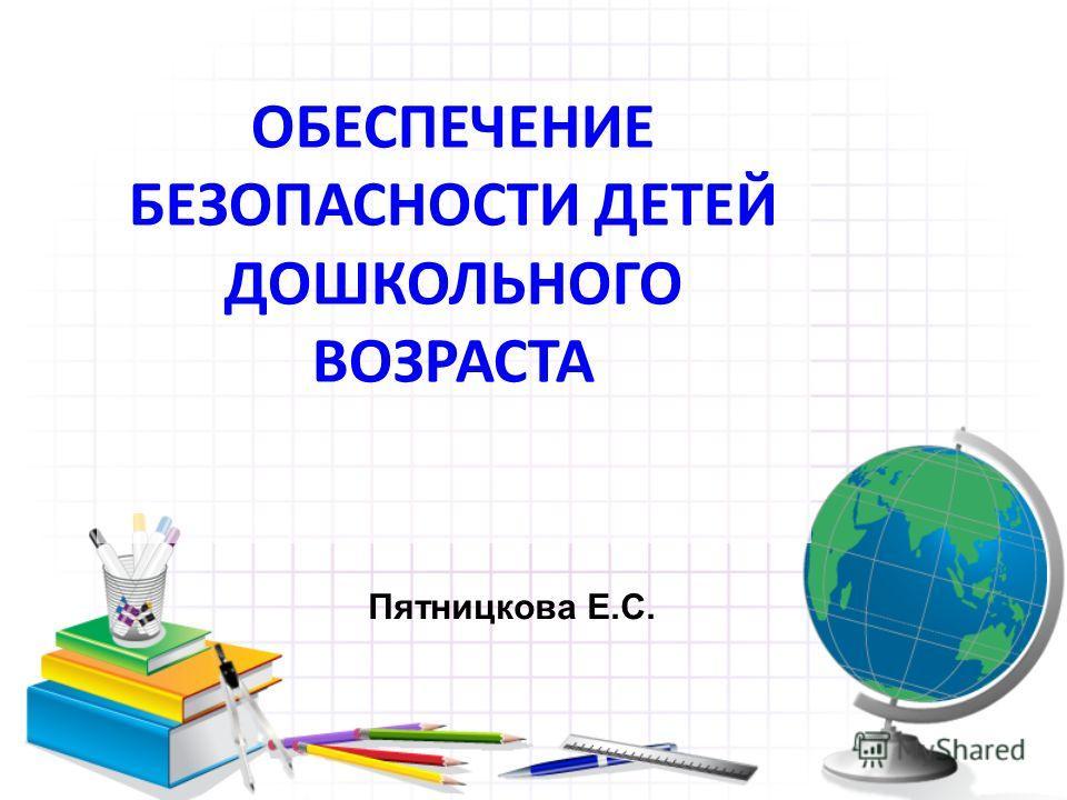 ОБЕСПЕЧЕНИЕ БЕЗОПАСНОСТИ ДЕТЕЙ ДОШКОЛЬНОГО ВОЗРАСТА Пятницкова Е.С.