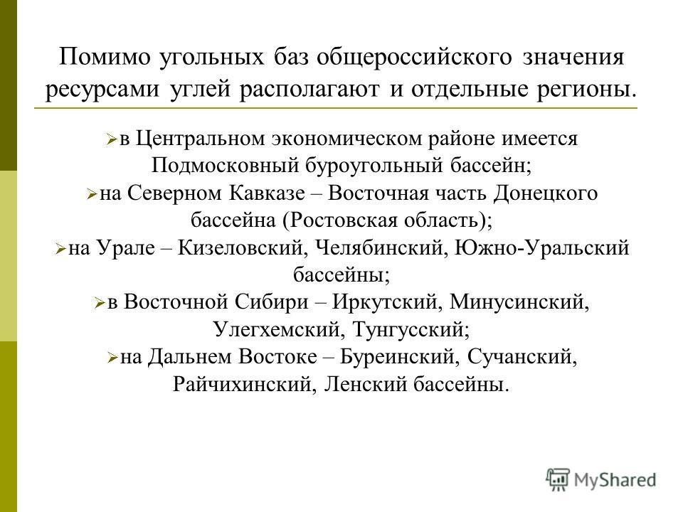 Помимо угольных баз общероссийского значения ресурсами углей располагают и отдельные регионы. в Центральном экономическом районе имеется Подмосковный буроугольный бассейн; на Северном Кавказе – Восточная часть Донецкого бассейна (Ростовская область);