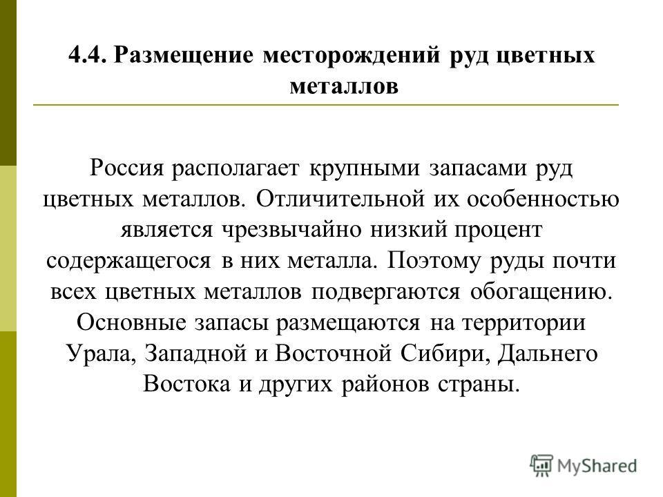 4.4. Размещение месторождений руд цветных металлов Россия располагает крупными запасами руд цветных металлов. Отличительной их особенностью является чрезвычайно низкий процент содержащегося в них металла. Поэтому руды почти всех цветных металлов подв