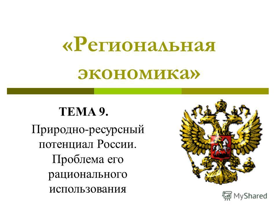 «Региональная экономика» ТЕМА 9. Природно-ресурсный потенциал России. Проблема его рационального использования