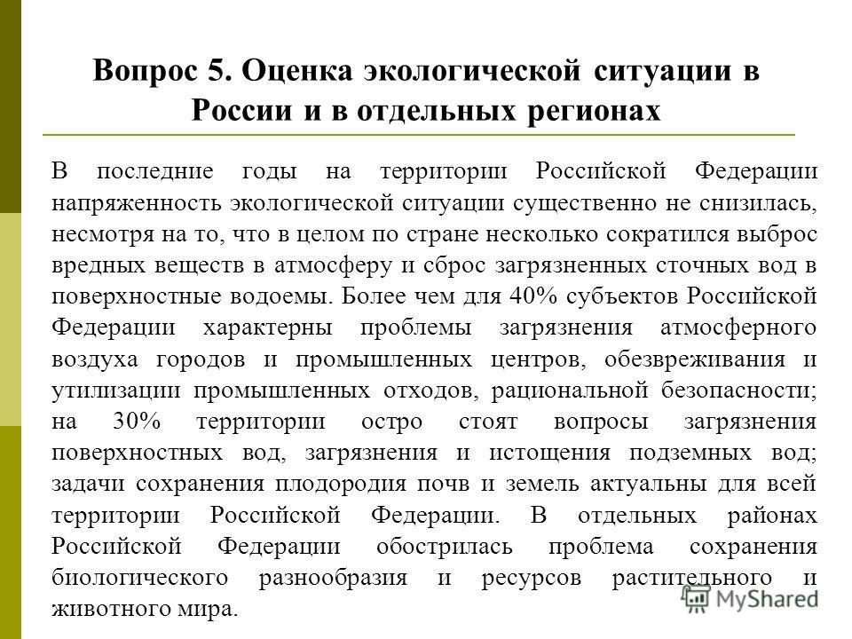 Вопрос 5. Оценка экологической ситуации в России и в отдельных регионах В последние годы на территории Российской Федерации напряженность экологической ситуации существенно не снизилась, несмотря на то, что в целом по стране несколько сократился выбр