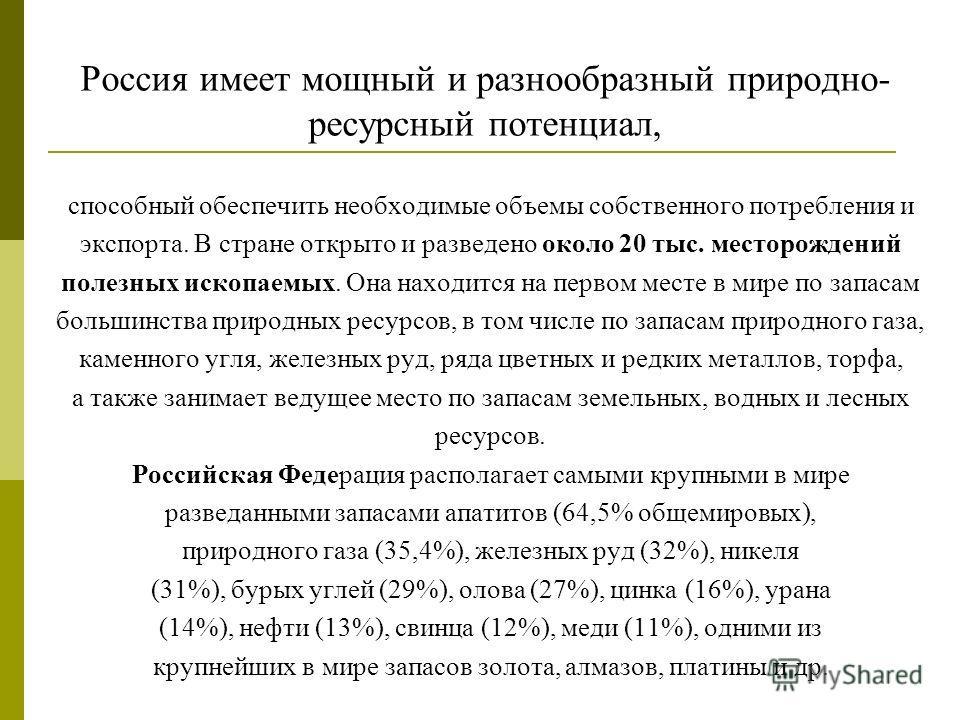 Россия имеет мощный и разнообразный природно- ресурсный потенциал, способный обеспечить необходимые объемы собственного потребления и экспорта. В стране открыто и разведено около 20 тыс. месторождений полезных ископаемых. Она находится на первом мест
