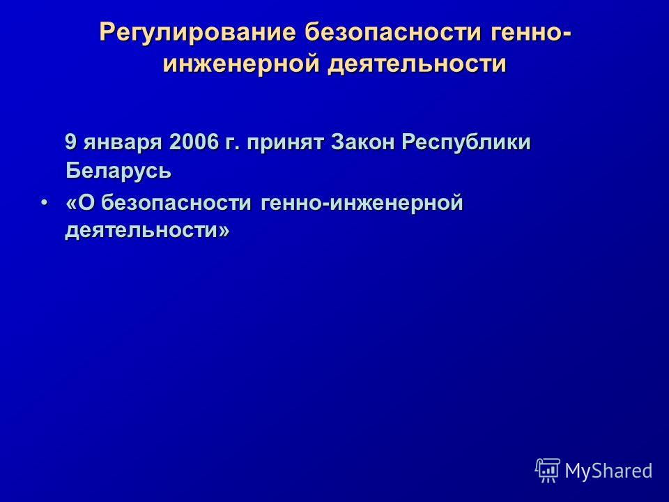 Регулирование безопасности генно- инженерной деятельности 9 января 2006 г. принят Закон Республики Беларусь «О безопасности генно-инженерной деятельности»«О безопасности генно-инженерной деятельности»
