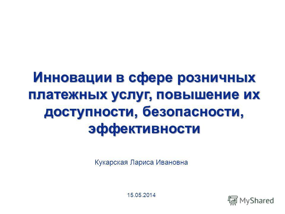 Инновации в сфере розничных платежных услуг, повышение их доступности, безопасности, эффективности Кукарская Лариса Ивановна 15.05.2014