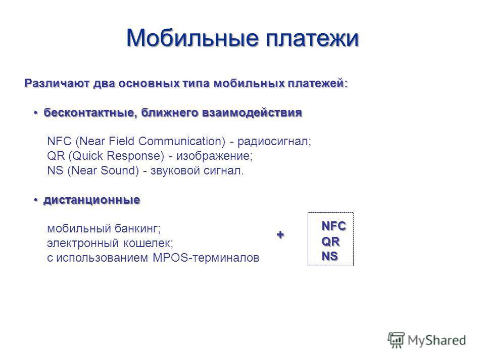 Мобильные платежи Различают два основных типа мобильных платежей: бесконтактные, ближнего взаимодействиябесконтактные, ближнего взаимодействия NFC (Near Field Communication) - радиосигнал; QR (Quick Response) - изображение; NS (Near Sound) - звуковой