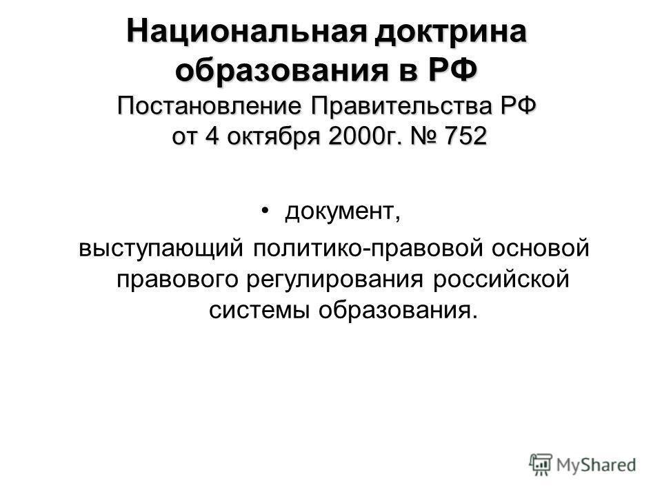 Национальная доктрина образования в РФ Постановление Правительства РФ от 4 октября 2000 г. 752 документ, выступающий политико-правовой основой правового регулирования российской системы образования.
