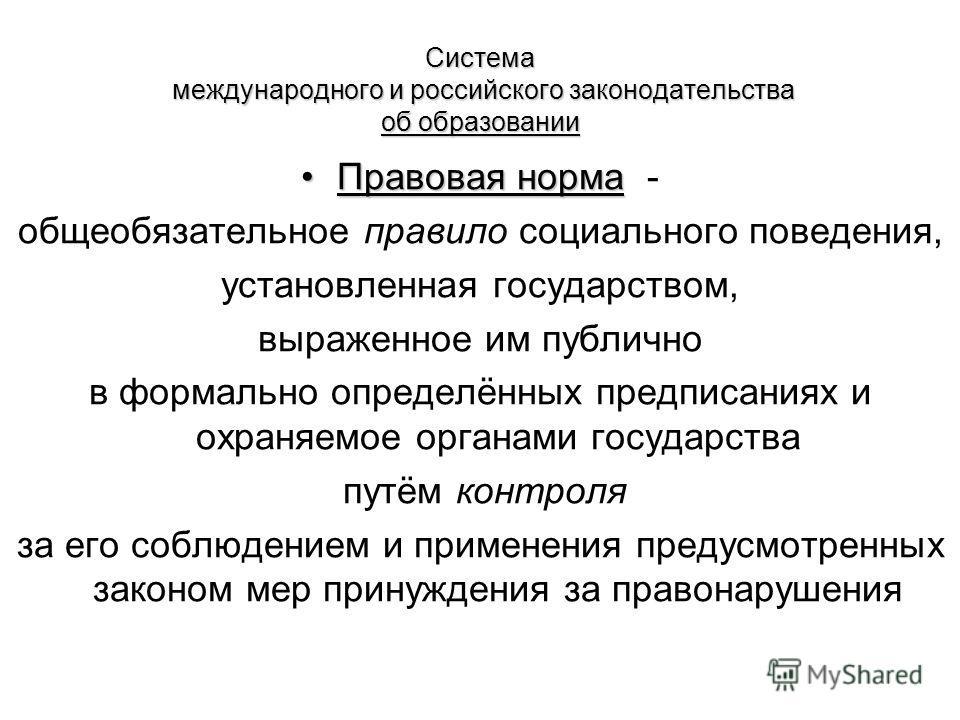 Система международного и российского законодательства об образовании Правовая норма Правовая норма - общеобязательное правило социального поведения, установленная государством, выраженное им публично в формально определённых предписаниях и охраняемое