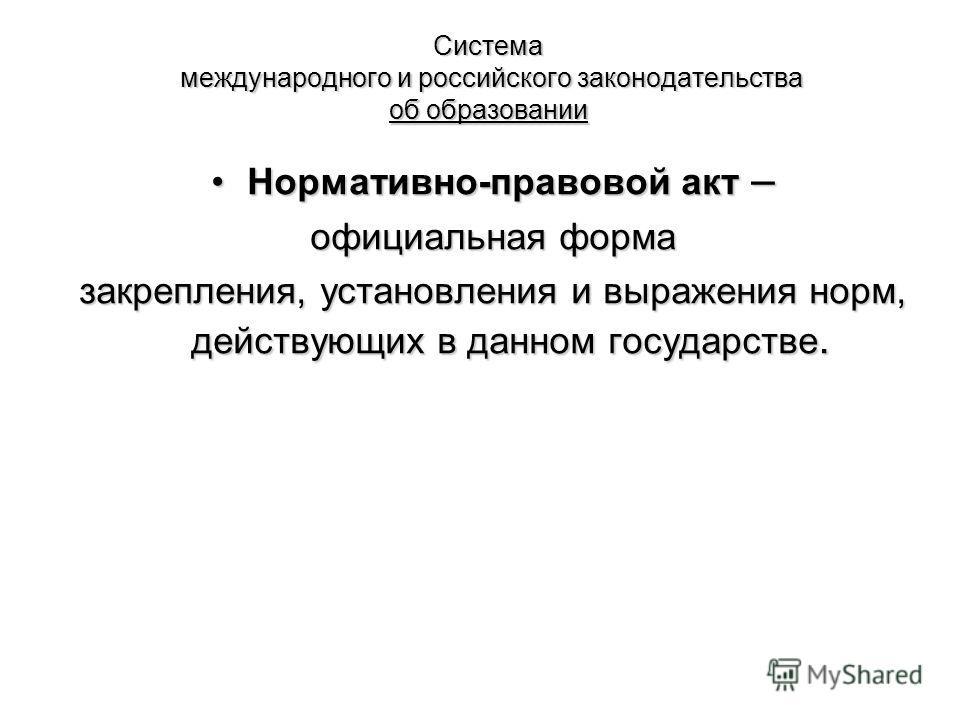 Система международного и российского законодательства об образовании Нормативно-правовой акт –Нормативно-правовой акт – официальная форма закрепления, установления и выражения норм, действующих в данном государстве.