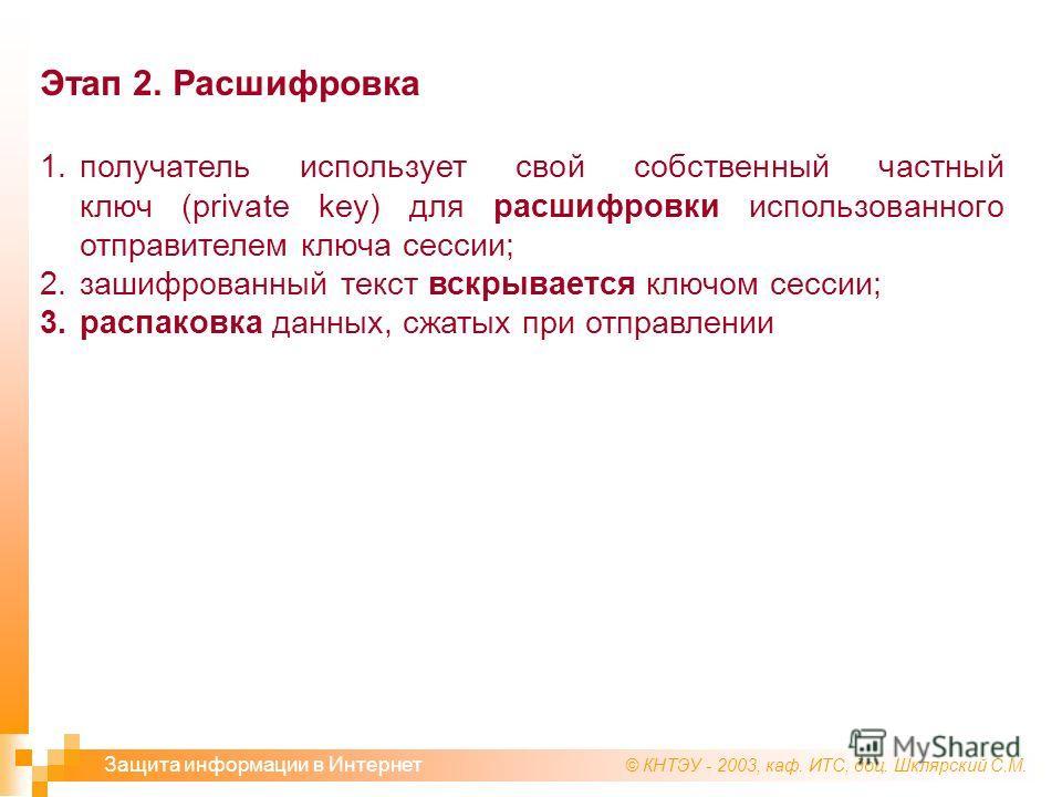 © КНТЭУ - 2003, каф. ИТС, доц. Шклярский С.М. Защита информации в Интернет Этап 2. Расшифровка 1. получатель использует свой собственный частный ключ (private key) для расшифровки использованного отправителем ключа сессии; 2. зашифрованный текст вскр