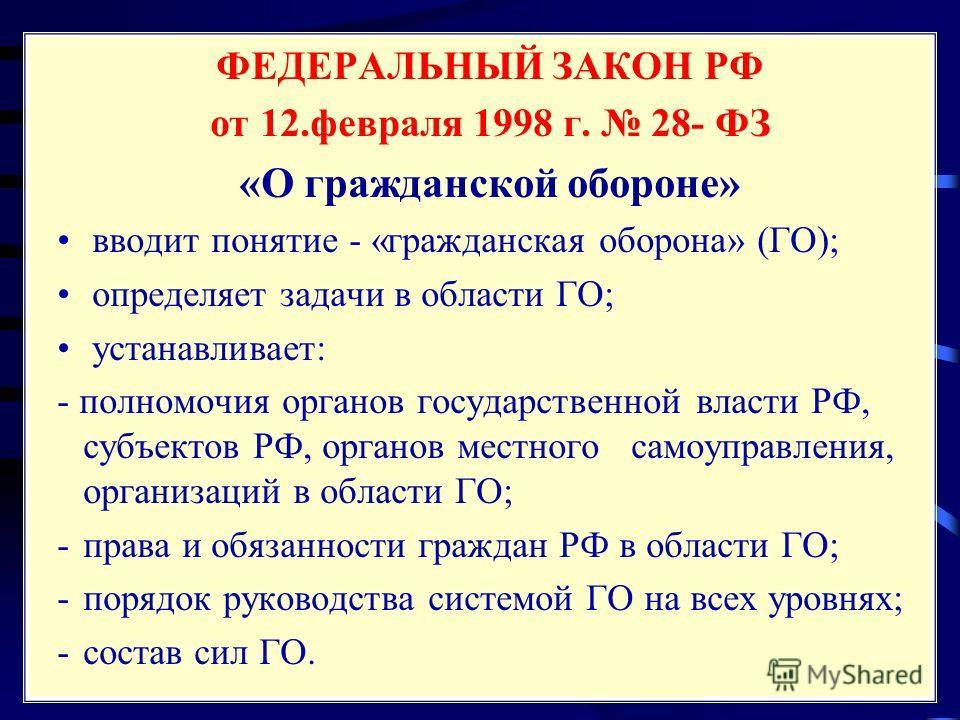 ФЕДЕРАЛЬНЫЙ ЗАКОН РФ от 12. февраля 1998 г. 28- ФЗ «О гражданской обороне» вводит понятие - «гражданская оборона» (ГО); определяет задачи в области ГО; устанавливает: - полномочия органов государственной власти РФ, субъектов РФ, органов местного само