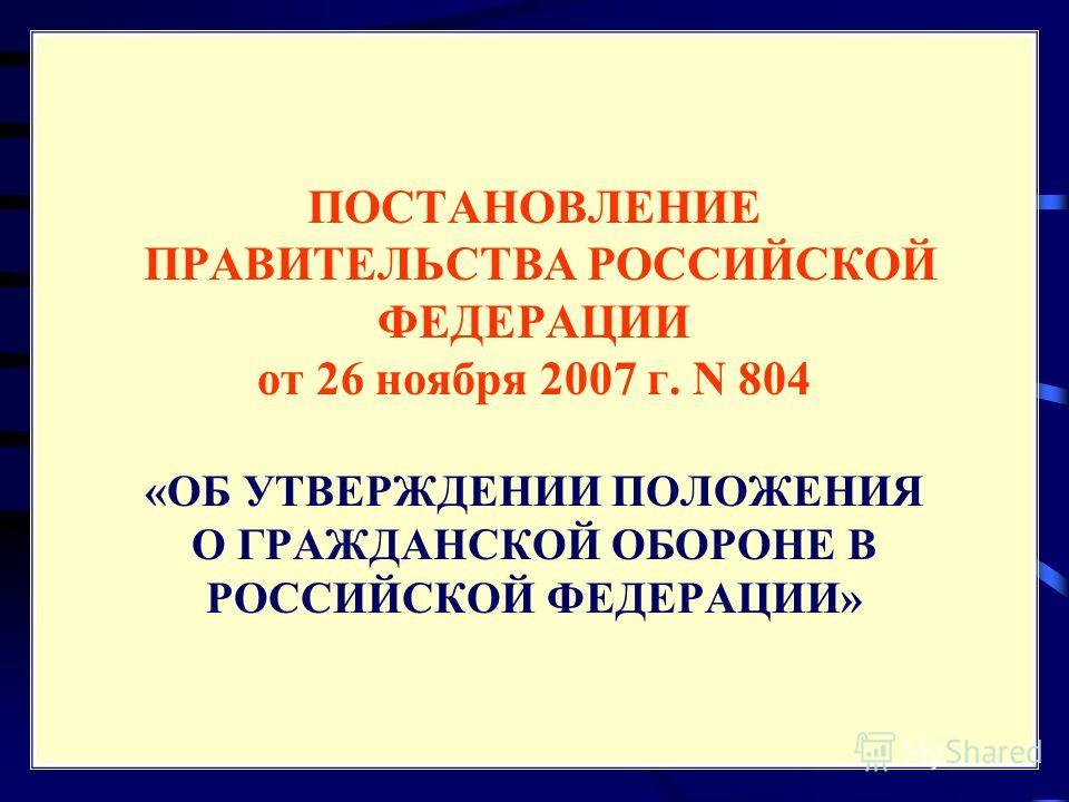 ПОСТАНОВЛЕНИЕ ПРАВИТЕЛЬСТВА РОССИЙСКОЙ ФЕДЕРАЦИИ от 26 ноября 2007 г. N 804 «ОБ УТВЕРЖДЕНИИ ПОЛОЖЕНИЯ О ГРАЖДАНСКОЙ ОБОРОНЕ В РОССИЙСКОЙ ФЕДЕРАЦИИ»