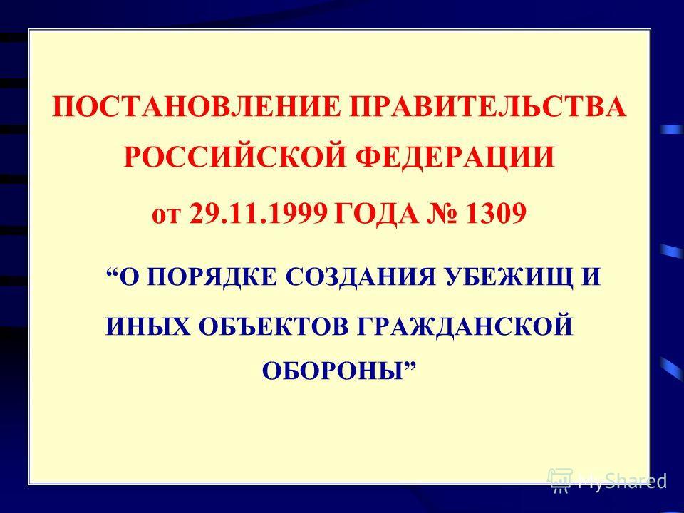 ПОСТАНОВЛЕНИЕ ПРАВИТЕЛЬСТВА РОССИЙСКОЙ ФЕДЕРАЦИИ от 29.11.1999 ГОДА 1309 О ПОРЯДКЕ СОЗДАНИЯ УБЕЖИЩ И ИНЫХ ОБЪЕКТОВ ГРАЖДАНСКОЙ ОБОРОНЫ