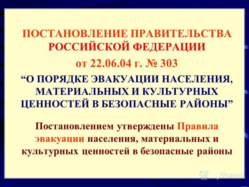 ПОСТАНОВЛЕНИЕ ПРАВИТЕЛЬСТВА РОССИЙСКОЙ ФЕДЕРАЦИИ от 22.06.04 г. 303 О ПОРЯДКЕ ЭВАКУАЦИИ НАСЕЛЕНИЯ, МАТЕРИАЛЬНЫХ И КУЛЬТУРНЫХ ЦЕННОСТЕЙ В БЕЗОПАСНЫЕ РАЙОНЫ Постановлением утверждены Правила эвакуации населения, материальных и культурных ценностей в бе