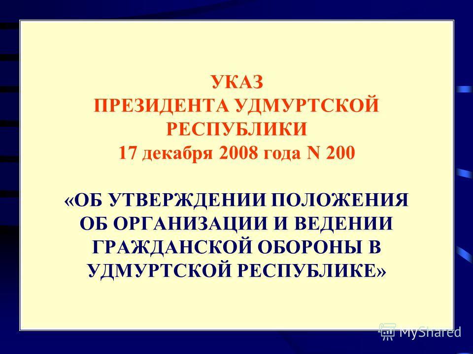 УКАЗ ПРЕЗИДЕНТА УДМУРТСКОЙ РЕСПУБЛИКИ 17 декабря 2008 года N 200 «ОБ УТВЕРЖДЕНИИ ПОЛОЖЕНИЯ ОБ ОРГАНИЗАЦИИ И ВЕДЕНИИ ГРАЖДАНСКОЙ ОБОРОНЫ В УДМУРТСКОЙ РЕСПУБЛИКЕ»