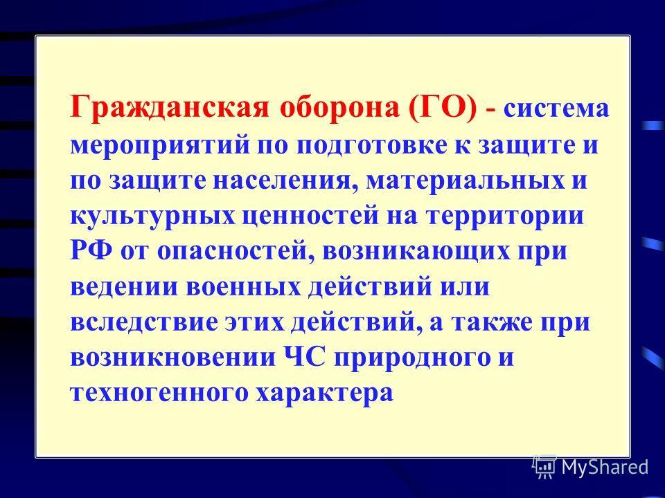 Гражданская оборона (ГО) - система мероприятий по подготовке к защите и по защите населения, материальных и культурных ценностей на территории РФ от опасностей, возникающих при ведении военных действий или вследствие этих действий, а также при возник