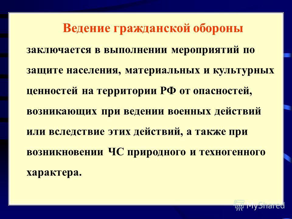 Ведение гражданской обороны заключается в выполнении мероприятий по защите населения, материальных и культурных ценностей на территории РФ от опасностей, возникающих при ведении военных действий или вследствие этих действий, а также при возникновении