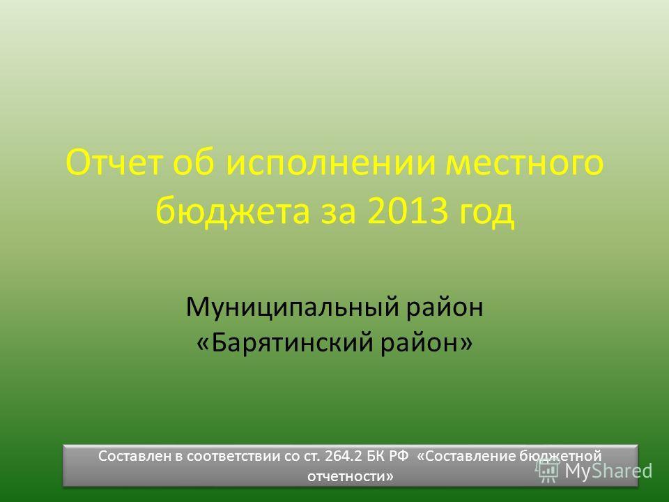 Отчет об исполнении местного бюджета за 2013 год Муниципальный район «Барятинский район» Составлен в соответствии со ст. 264.2 БК РФ «Составление бюджетной отчетности»