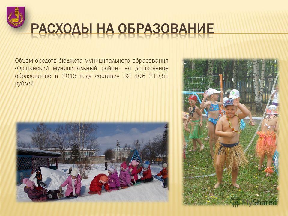 Объем средств бюджета муниципального образования «Оршанский муниципальный район» на дошкольное образование в 2013 году составил 32 406 219,51 рублей