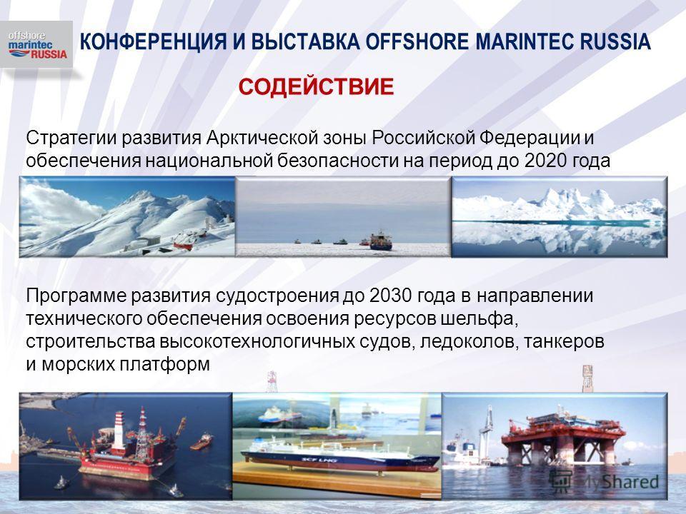 КОНФЕРЕНЦИЯ И ВЫСТАВКА OFFSHORE MARINTEC RUSSIA Стратегии развития Арктической зоны Российской Федерации и обеспечения национальной безопасности на период до 2020 года Программе развития судостроения до 2030 года в направлении технического обеспечени