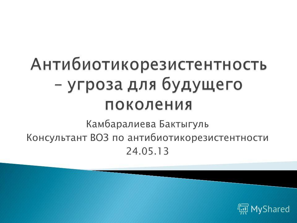 Камбаралиева Бактыгуль Консультант ВОЗ по антибиотикорезистентности 24.05.13