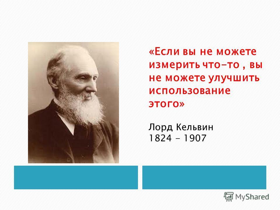 «Если вы не можете измерить что-то, вы не можете улучшить использование этого» Лорд Кельвин 1824 - 1907