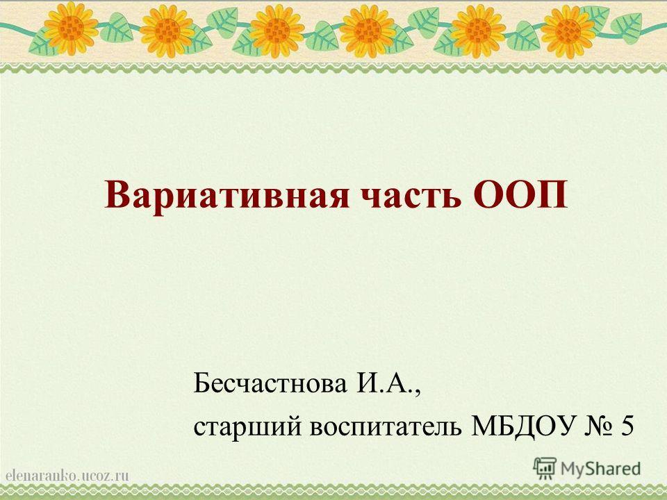 Вариативная часть ООП Бесчастнова И.А., старший воспитатель МБДОУ 5