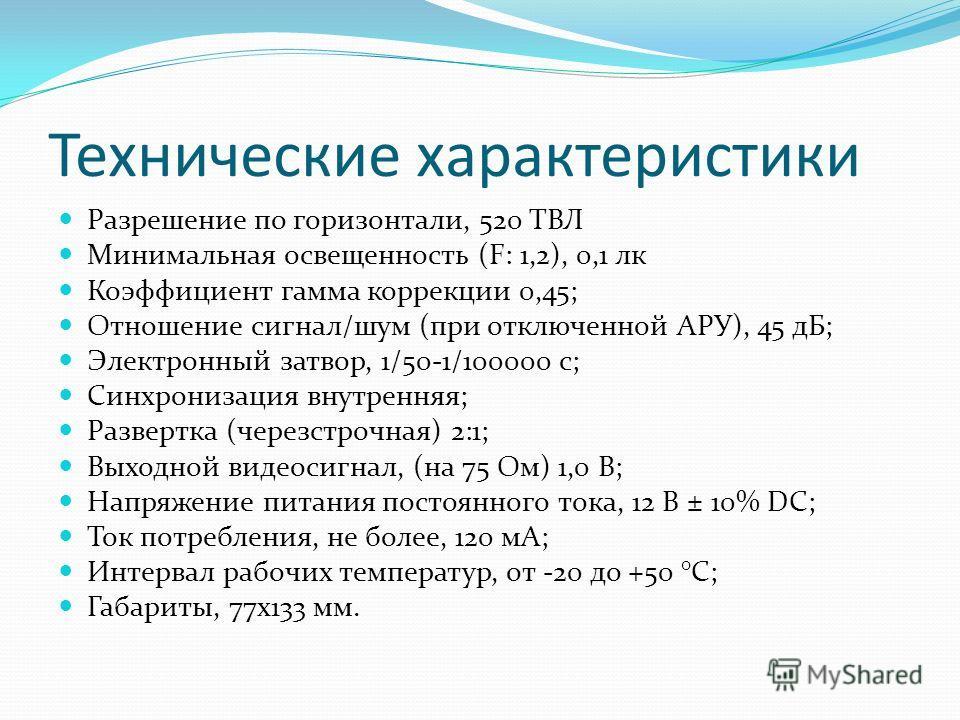 Технические характеристики Разрешение по горизонтали, 520 ТВЛ Минимальная освещенность (F: 1,2), 0,1 лк Коэффициент гамма коррекции 0,45; Отношение сигнал/шум (при отключенной АРУ), 45 дБ; Электронный затвор, 1/50-1/100000 с; Синхронизация внутренняя