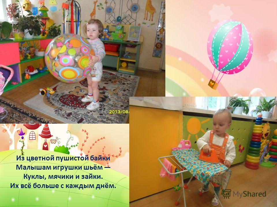 Из цветной пушистой байки Малышам игрушки шьём Куклы, мячики и зайки. Их всё больше с каждым днём.