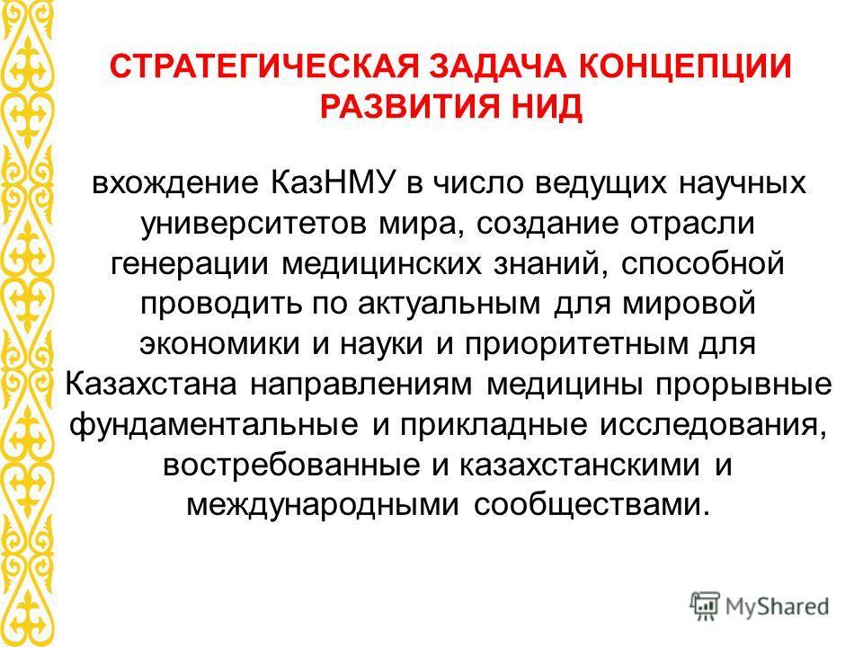 СТРАТЕГИЧЕСКАЯ ЗАДАЧА КОНЦЕПЦИИ РАЗВИТИЯ НИД вхождение КазНМУ в число ведущих научных университетов мира, создание отрасли генерации медицинских знаний, способной проводить по актуальным для мировой экономики и науки и приоритетным для Казахстана нап