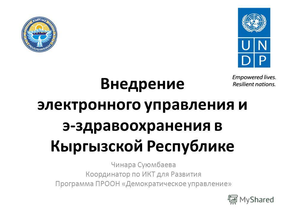 Внедрение электронного управления и э-здравоохранения в Кыргызской Республике Чинара Суюмбаева Координатор по ИКТ для Развития Программа ПРООН «Демократическое управление»