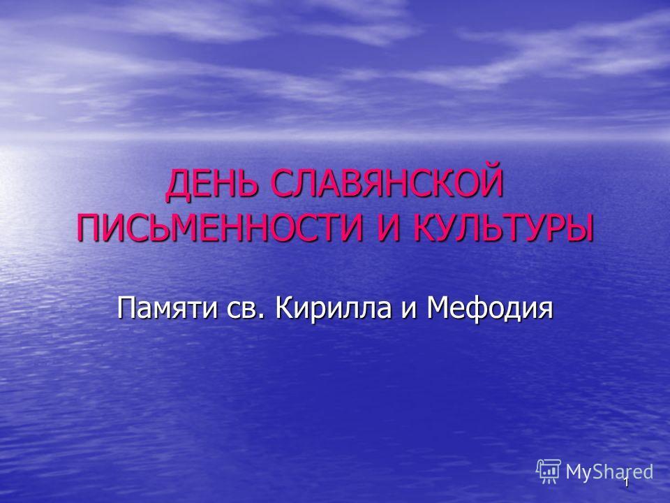 1 ДЕНЬ СЛАВЯНСКОЙ ПИСЬМЕННОСТИ И КУЛЬТУРЫ Памяти св. Кирилла и Мефодия