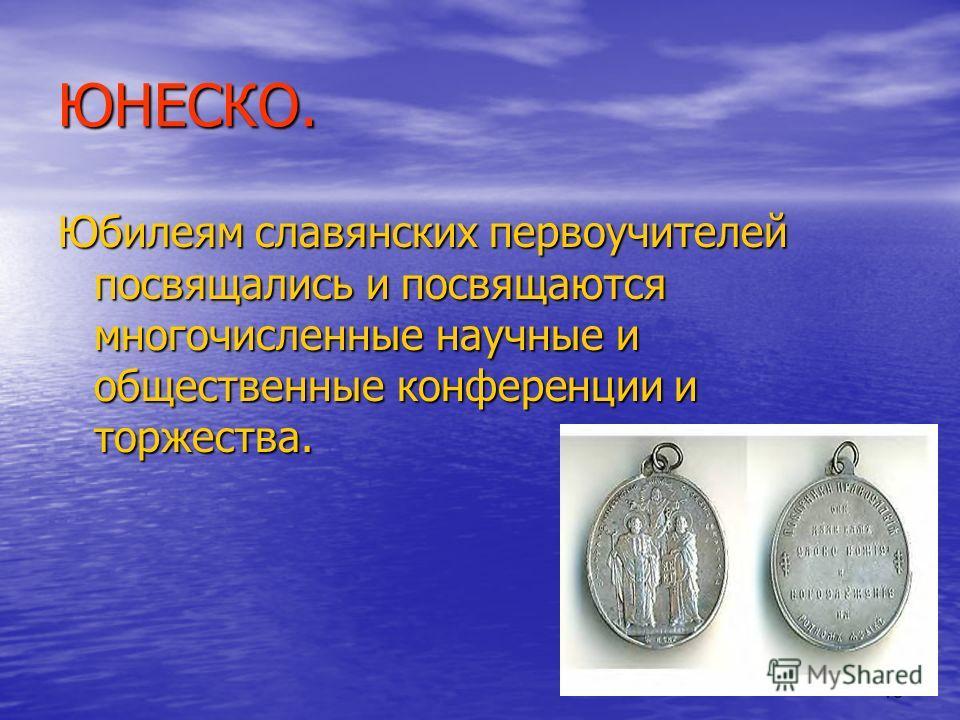 13 ЮНЕСКО. Юбилеям славянских первоучителей посвящались и посвящаются многочисленные научные и общественные конференции и торжества.