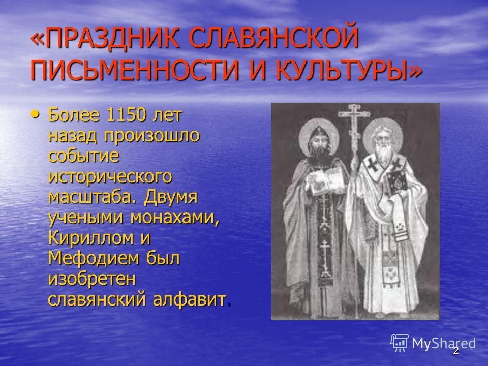 2 «ПРАЗДНИК СЛАВЯНСКОЙ ПИСЬМЕННОСТИ И КУЛЬТУРЫ» Более 1150 лет назад произошло событие исторического масштаба. Двумя учеными монахами, Кириллом и Мефодием был изобретен славянский алфавит. Более 1150 лет назад произошло событие исторического масштаба