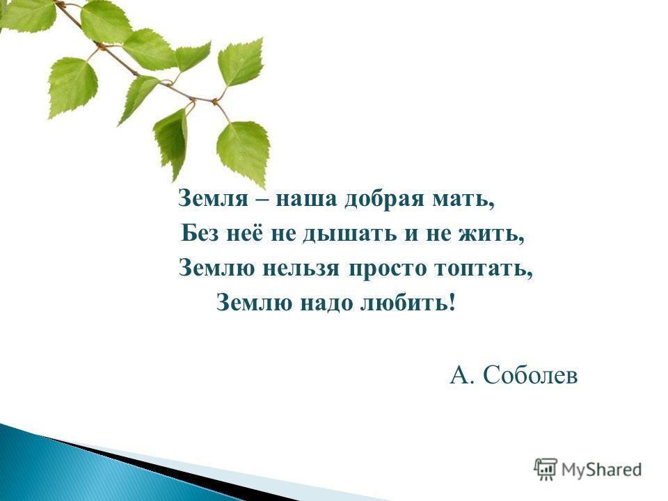 Земля – наша добрая мать, Без неё не дышать и не жить, Землю нельзя просто топтать, Землю надо любить! А. Соболев