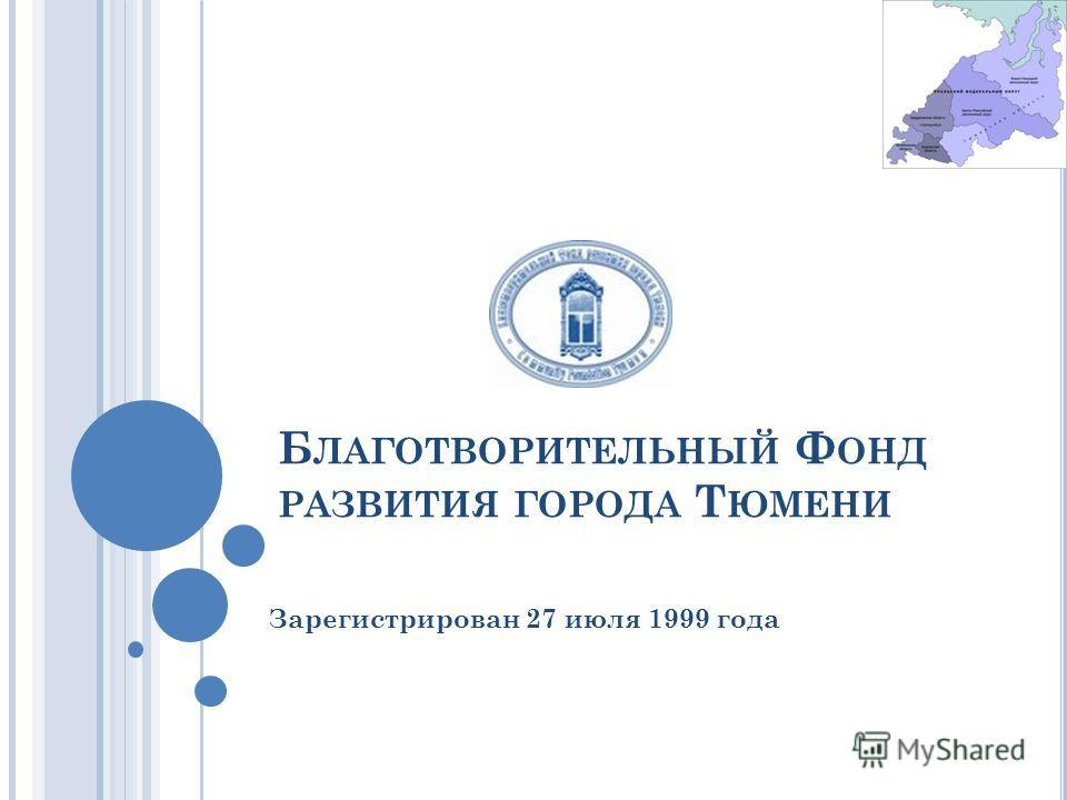 Б ЛАГОТВОРИТЕЛЬНЫЙ Ф ОНД РАЗВИТИЯ ГОРОДА Т ЮМЕНИ Зарегистрирован 27 июля 1999 года