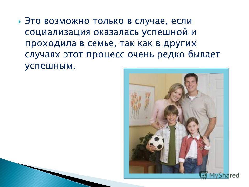 Это возможно только в случае, если социализация оказалась успешной и проходила в семье, так как в других случаях этот процесс очень редко бывает успешным.
