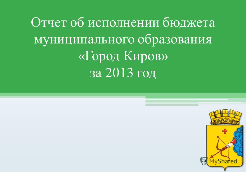 Отчет об исполнении бюджета муниципального образования «Город Киров» за 2013 год