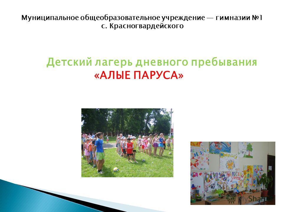 Муниципальное общеобразовательное учреждение гимназии 1 с. Красногвардейского Детский лагерь дневного пребывания «АЛЫЕ ПАРУСА»