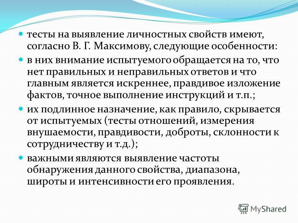 тесты на выявление личностных свойств имеют, согласно В. Г. Максимову, следующие особенности: в них внимание испытуемого обращается на то, что нет правильных и неправильных ответов и что главным является искреннее, правдивое изложение фактов, точное