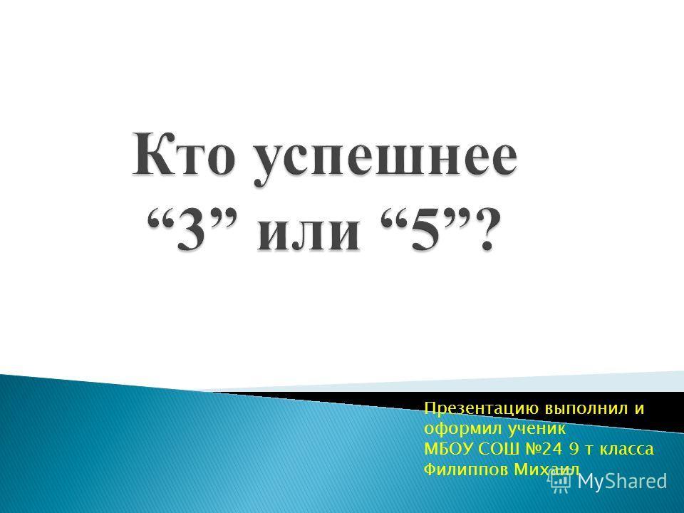 Презентацию выполнил и оформил ученик МБОУ СОШ 24 9 т класса Филиппов Михаил