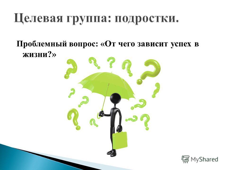Проблемный вопрос: « От чего зависит успех в жизни?»