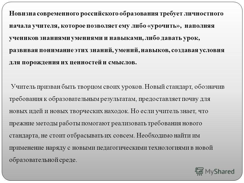 Новизна современного российского образования требует личностного начала учителя, которое позволяет ему либо «урочить», наполняя учеников знаниями умениями и навыками, либо давать урок, развивая понимание этих знаний, умений, навыков, создавая условия