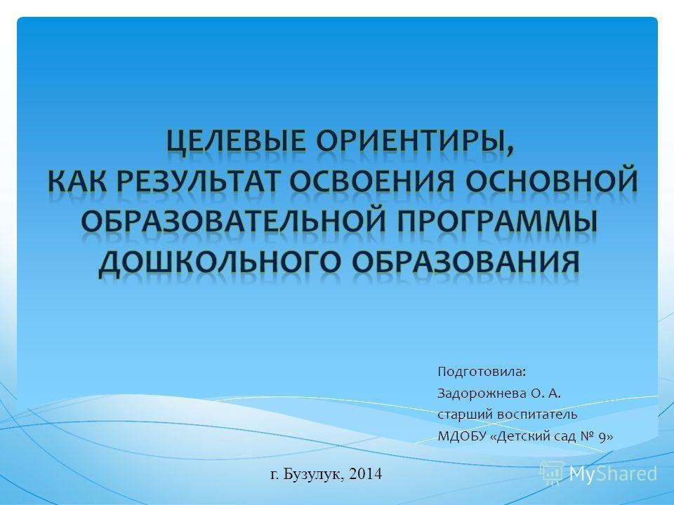 Подготовила: Задорожнева О. А. старший воспитатель МДОБУ «Детский сад 9» г. Бузулук, 2014